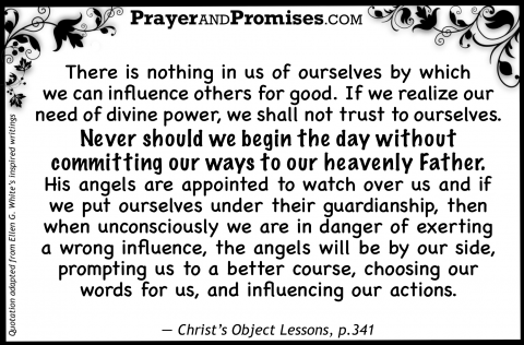 There is nothing in us of ourselves by which  we can influence others for good. If we realize our need of divine power, we shall not trust to ourselves.  Never should we begin the day without committing our ways to our heavenly Father.  His angels are appointed to watch over us and if we put ourselves under their guardianship, then when unconsciously we are in danger of exerting a wrong influence, the angels will be by our side, prompting us to a better course, choosing our words for us, and influencing our actions