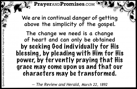 We are in continual danger of getting  above the simplicity of the gospel.   The change we need is a change  of heart and can only be obtained  by seeking God individually for His blessing, by pleading with Him for His power, by fervently praying that His grace may come upon us and that our characters may be transformed.    — The Review and Herald, March 22, 1892