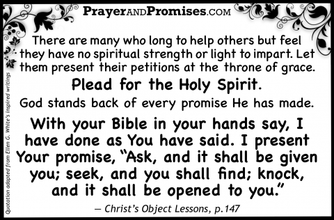 "There are many who long to help others but feel  they have no spiritual strength or light to impart. Let  them present their petitions at the throne of grace.    Plead for the Holy Spirit.  God stands back of every promise He has made.    With your Bible in your hands say, I  have done as You have said. I present  Your promise, ""Ask, and it shall be given  you; seek, and you shall find; knock,  and it shall be opened to you.""   — Christ's Object Lessons, p.147"