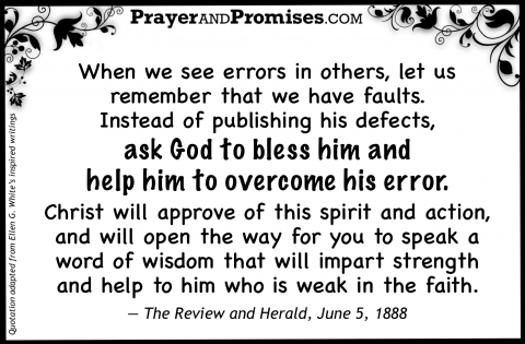 When we see errors in others, let us  remember that we have faults. Instead of publishing his defects,  ask God to bless him and  help him to overcome his error.   Christ will approve of this spirit and action, and will open the way for you to speak a word of wisdom that will impart strength  and help to him who is weak in the faith.   — The Review and Herald, June 5, 1888