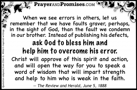 When we see errors in others, let us  remember that we have faults graver, perhaps, in the sight of God, than the fault we condemn in our brother. Instead of publishing his defects,  ask God to bless him and  help him to overcome his error.   Christ will approve of this spirit and action, and will open the way for you to speak a word of wisdom that will impart strength  and help to him who is weak in the faith.   — The Review and Herald, June 5, 1888
