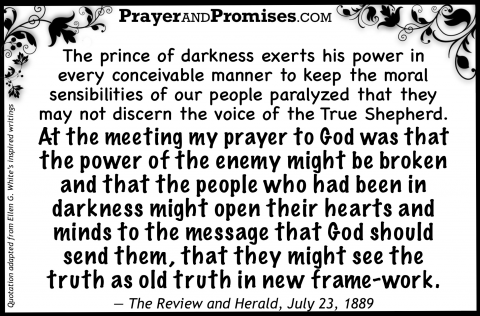 The prince of darkness exerts his power in  every conceivable manner to keep the moral  sensibilities of our people paralyzed that they  may not discern the voice of the True Shepherd.  At the meeting my prayer to God was that  the power of the enemy might be broken  and that the people who had been in darkness might open their hearts and  minds to the message that God should  send them, that they might see the  truth as old truth in new frame-work.   — The Review and Herald, July 23, 1889