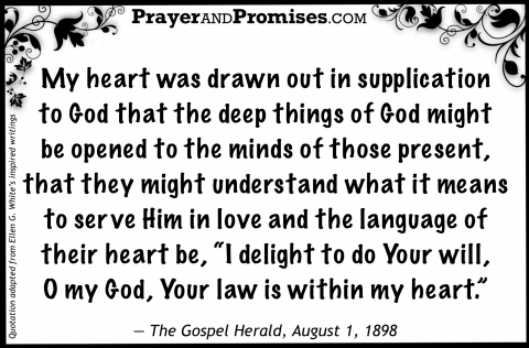 "My heart was drawn out in supplication  to God that the deep things of God might  be opened to the minds of those present, that they might understand what it means to serve Him in love and the language of their heart be, ""I delight to do Your will,  O my God, Your law is within my heart.""     — The Gospel Herald, August 1, 1898"