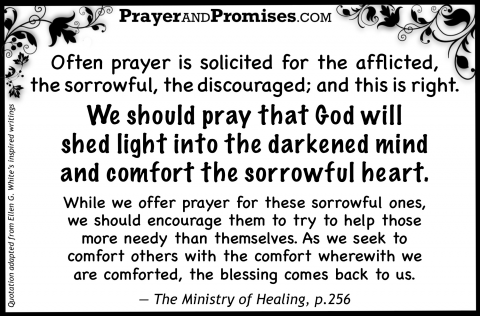Often prayer is solicited for the afflicted,  the sorrowful, the discouraged; and this is right.   We should pray that God will  shed light into the darkened mind  and comfort the sorrowful heart.    While we offer prayer for these sorrowful ones,  we should encourage them to try to help those  more needy than themselves. As we seek to  comfort others with the comfort wherewith we  are comforted, the blessing comes back to us. — The Ministry of Healing, p.256