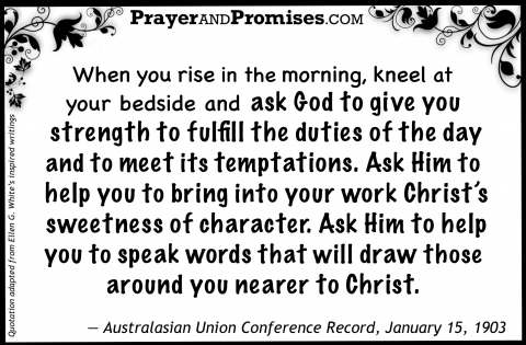 When you rise in the morning, kneel at your bedside and ask God to give you strength to fulfill the duties of the day and to meet its temptations. Ask Him to help you to bring into your work Christ's sweetness of character. Ask Him to help you to speak words that will draw those around you nearer to Christ. — Australasian Union Conference Record, January 15, 1903