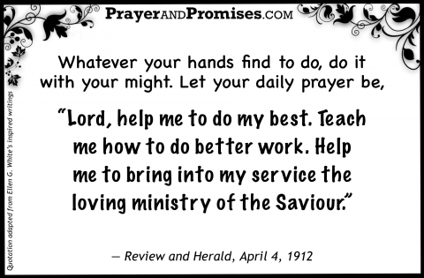 "Whatever your hands find to do, do it with your might. Let your daily prayer be,  ""Lord, help me to do my best. Teach  me how to do better work. Help  me to bring into my service the  loving ministry of the Saviour.""  — Review and Herald, April 4, 1912"