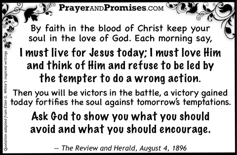 By faith in the blood of Christ keep your  soul in the love of God. Each morning say,  I must live for Jesus today; I must love Him  and think of Him and refuse to be led by  the tempter to do a wrong action.  Then you will be victors in the battle, a victory gained today fortifies the soul against tomorrow's temptations.  Ask God to show you what you should  avoid and what you should encourage.   — The Review and Herald, August 4, 1896