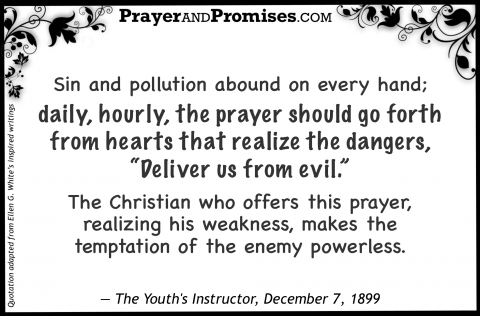 "Sin and pollution abound on every hand;  daily, hourly, the prayer should go forth from hearts that realize the dangers, ""Deliver us from evil.""  The Christian who offers this prayer, realizing his weakness, makes the temptation of the enemy powerless. — The Youth's Instructor, December 7, 1899"